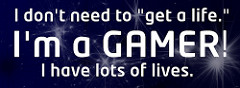 "Bumper sticker that says: I don't need to ""get a life"". I'm a gamer. I have lots of lives."